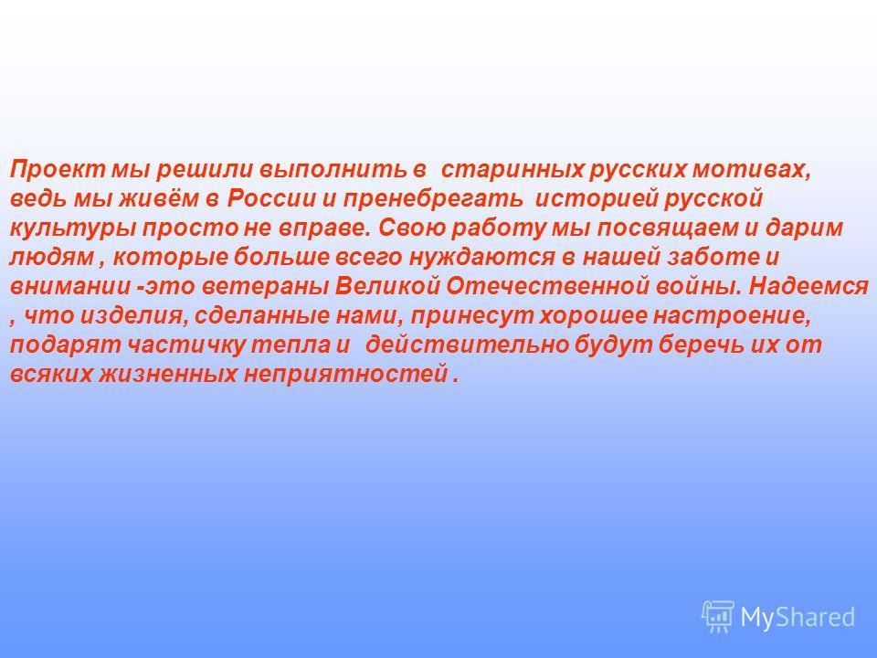 Проект мы решили выполнить в старинных русских мотивах, ведь мы живём в России и пренебрегать историей русской культуры просто не вправе. Свою работу мы посвящаем и дарим людям, которые больше всего нуждаются в нашей заботе и внимании -это ветераны В