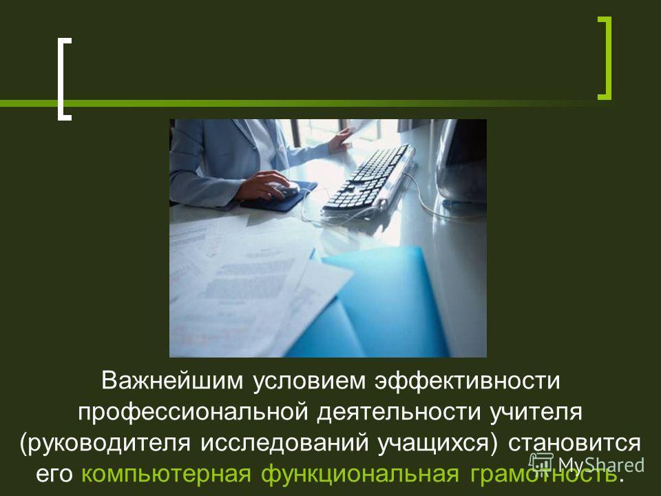 Важнейшим условием эффективности профессиональной деятельности учителя (руководителя исследований учащихся) становится его компьютерная функциональная грамотность.