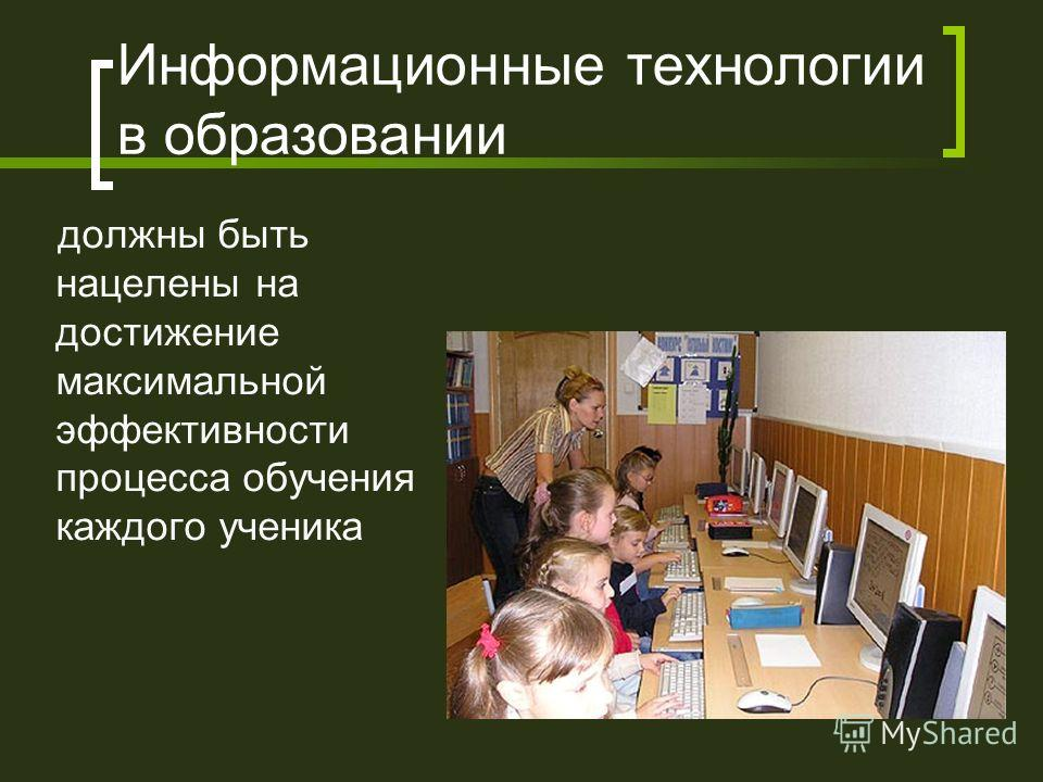 Информационные технологии в образовании должны быть нацелены на достижение максимальной эффективности процесса обучения каждого ученика