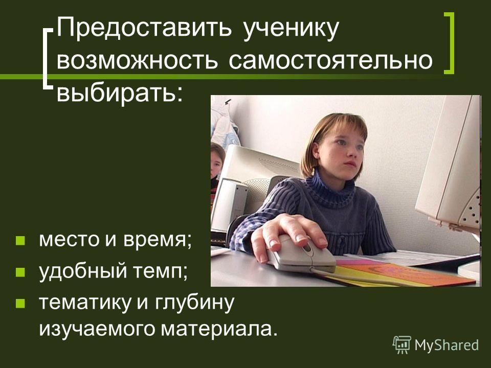 Предоставить ученику возможность самостоятельно выбирать: место и время; удобный темп; тематику и глубину изучаемого материала.