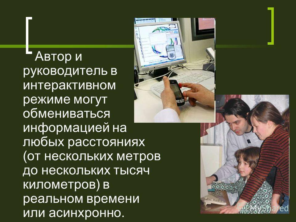 Автор и руководитель в интерактивном режиме могут обмениваться информацией на любых расстояниях (от нескольких метров до нескольких тысяч километров) в реальном времени или асинхронно.