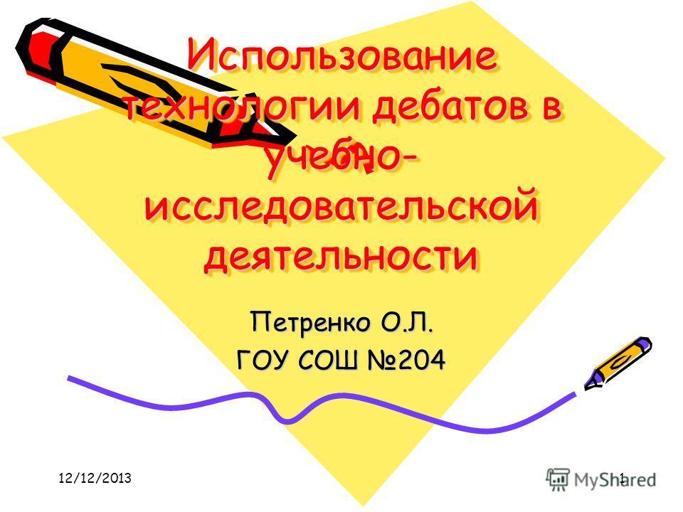12/12/20131 Использование технологии дебатов в учебно- исследовательской деятельности Петренко О.Л. ГОУ СОШ 204