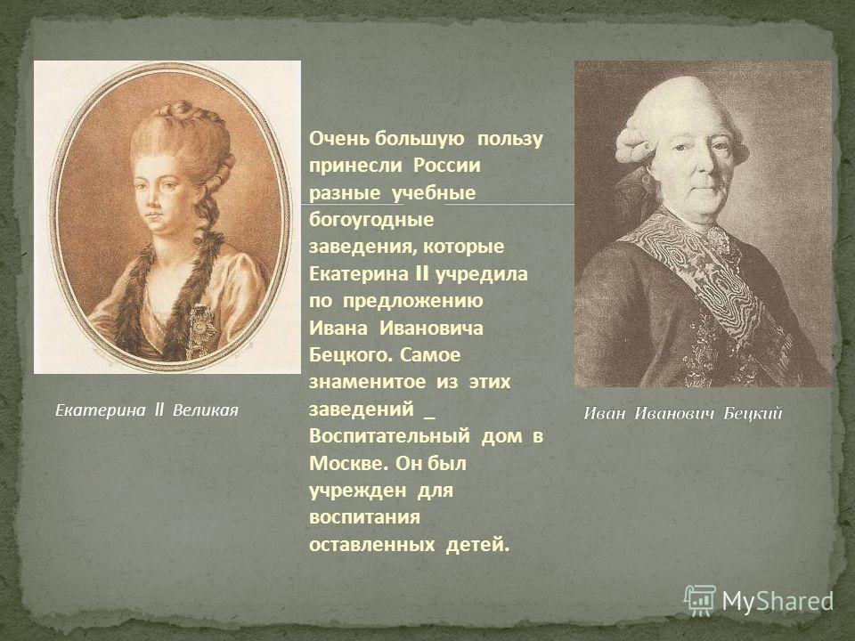 Очень большую пользу принесли России разные учебные богоугодные заведения, которые Екатерина II учредила по предложению Ивана Ивановича Бецкого. Самое знаменитое из этих заведений _ Воспитательный дом в Москве. Он был учрежден для воспитания оставлен