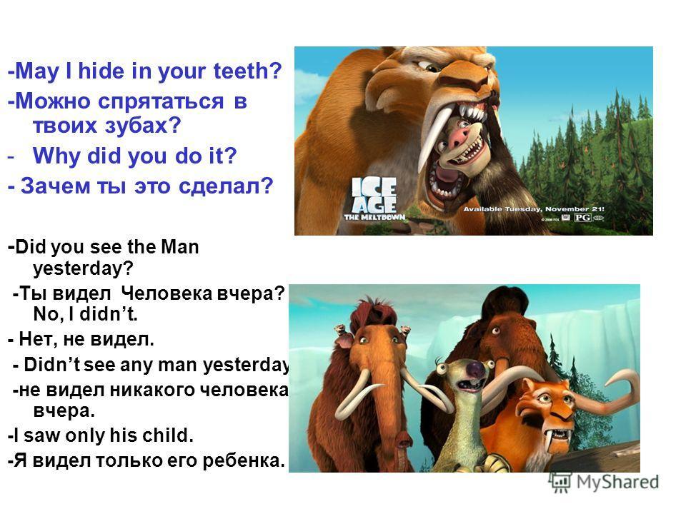 -May I hide in your teeth? -Можно спрятаться в твоих зубах? -Why did you do it? - Зачем ты это сделал? - Did you see the Man yesterday? -Ты видел Человека вчера? - No, I didnt. - Нет, не видел. - Didnt see any man yesterday. -не видел никакого челове