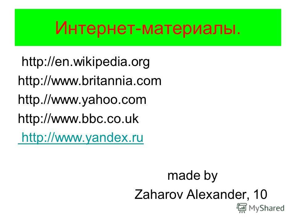 Интернет-материалы. http://en.wikipedia.org http://www.britannia.com http.//www.yahoo.com http://www.bbc.co.uk http://www.yandex.ru made by Zaharov Alexander, 10