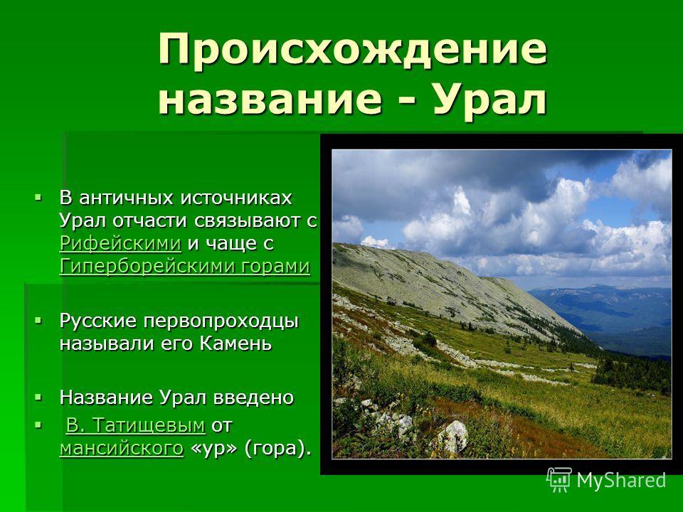 Происхождение название - Урал В античных источниках Урал отчасти связывают с Рифейскими и чаще с Гиперборейскими горами В античных источниках Урал отчасти связывают с Рифейскими и чаще с Гиперборейскими горами Рифейскими Гиперборейскими горами Рифейс
