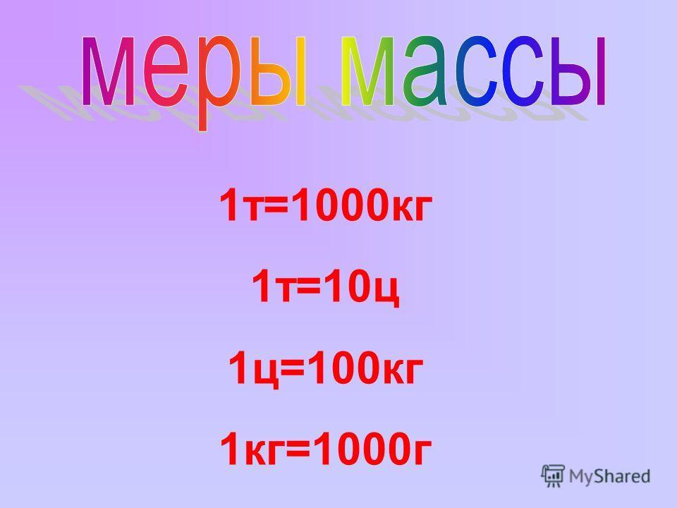 1т=1000кг 1т=10ц 1ц=100кг 1кг=1000г
