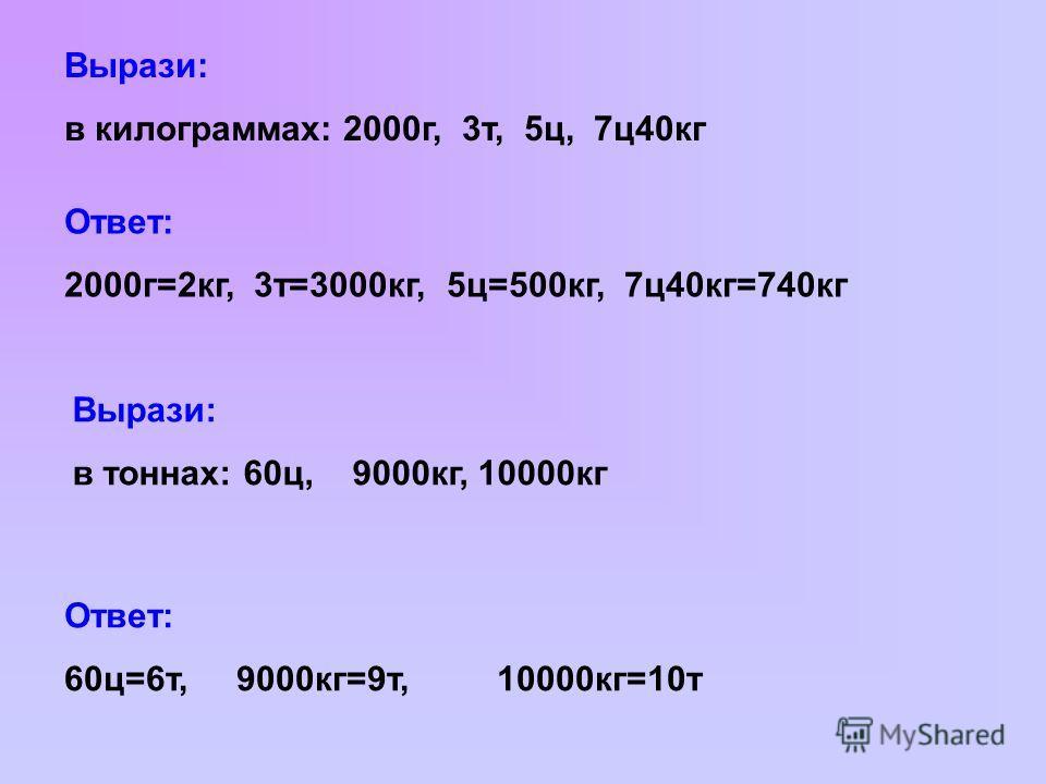 Вырази: в килограммах: 2000г, 3т, 5ц, 7ц40кг Ответ: 2000г=2кг, 3т=3000кг, 5ц=500кг, 7ц40кг=740кг Вырази: в тоннах: 60ц, 9000кг, 10000кг Ответ: 60ц=6т, 9000кг=9т, 10000кг=10т