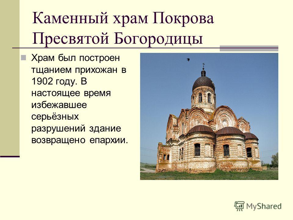 Каменный храм Покрова Пресвятой Богородицы Храм был построен тщанием прихожан в 1902 году. В настоящее время избежавшее серьёзных разрушений здание возвращено епархии.