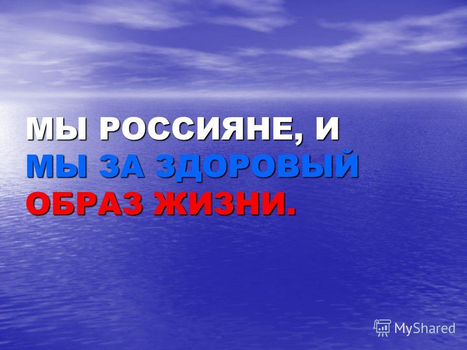 МЫ РОССИЯНЕ, И МЫ ЗА ЗДОРОВЫЙ ОБРАЗ ЖИЗНИ.