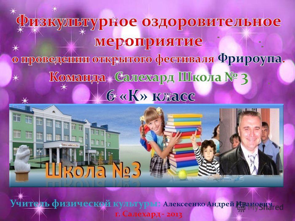 Учитель физической культуры: Алексеенко Андрей Иванович г. Салехард - 2013
