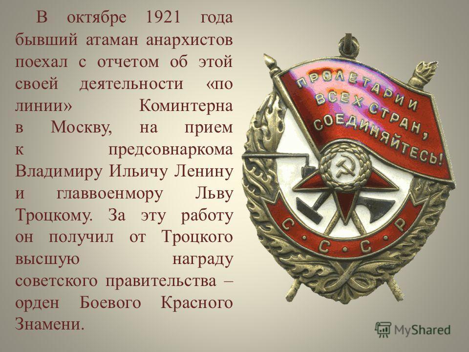 В октябре 1921 года бывший атаман анархистов поехал с отчетом об этой своей деятельности «по линии» Коминтерна в Москву, на прием к предсовнаркома Владимиру Ильичу Ленину и главвоенмору Льву Троцкому. За эту работу он получил от Троцкого высшую награ