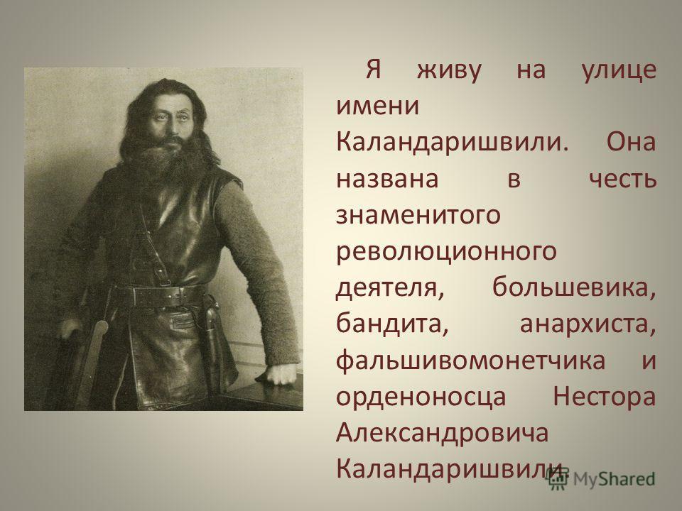 Я живу на улице имени Каландаришвили. Она названа в честь знаменитого революционного деятеля, большевика, бандита, анархиста, фальшивомонетчика и орденоносца Нестора Александровича Каландаришвили.
