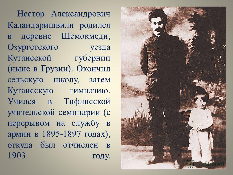 Нестор Александрович Каландаришвили родился в деревне Шемокмеди, Озургетского уезда Кутаисской губернии (ныне в Грузии). Окончил сельскую школу, затем Кутаисскую гимназию. Учился в Тифлисской учительской семинарии (с перерывом на службу в армии в 189