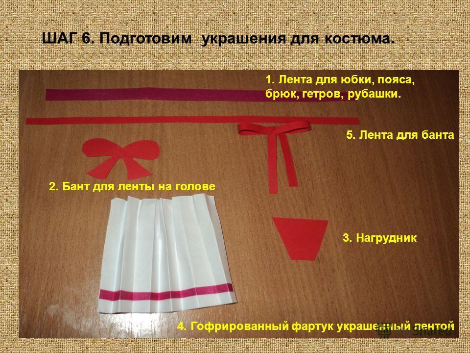 ШАГ 6. Подготовим украшения для костюма. 1. Лента для юбки, пояса, брюк, гетров, рубашки. 5. Лента для банта 2. Бант для ленты на голове 3. Нагрудник 4. Гофрированный фартук украшенный лентой