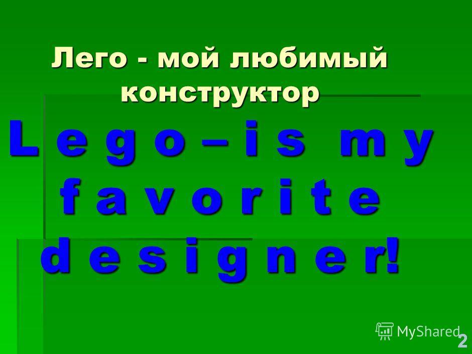 222 Лего - мой любимый конструктор L e g o – i s m y f a v o r i t e d e s i g n e r!