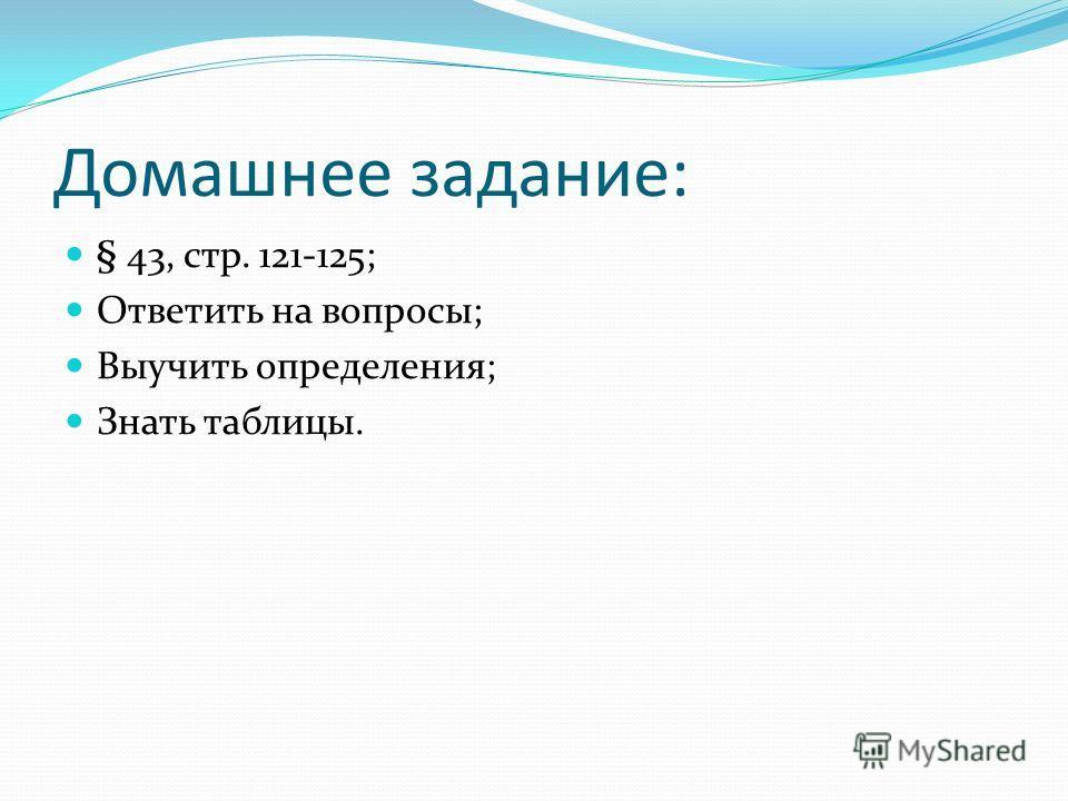 Домашнее задание: § 43, стр. 121-125; Ответить на вопросы; Выучить определения; Знать таблицы.