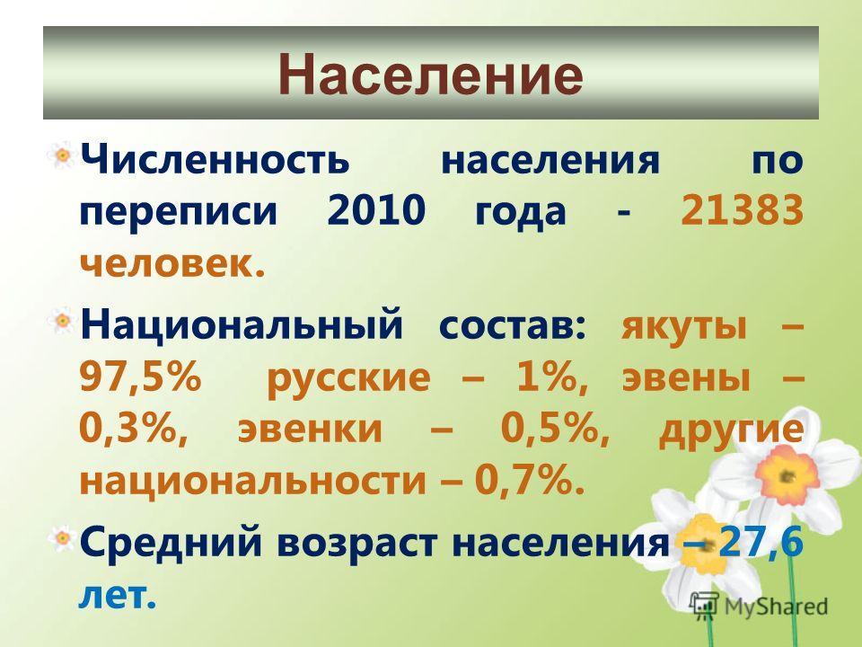 Численность населения по переписи 2010 года - 21383 человек. Национальный состав: якуты – 97,5% русские – 1%, эвены – 0,3%, эвенки – 0,5%, другие национальности – 0,7%. Средний возраст населения – 27,6 лет. Население
