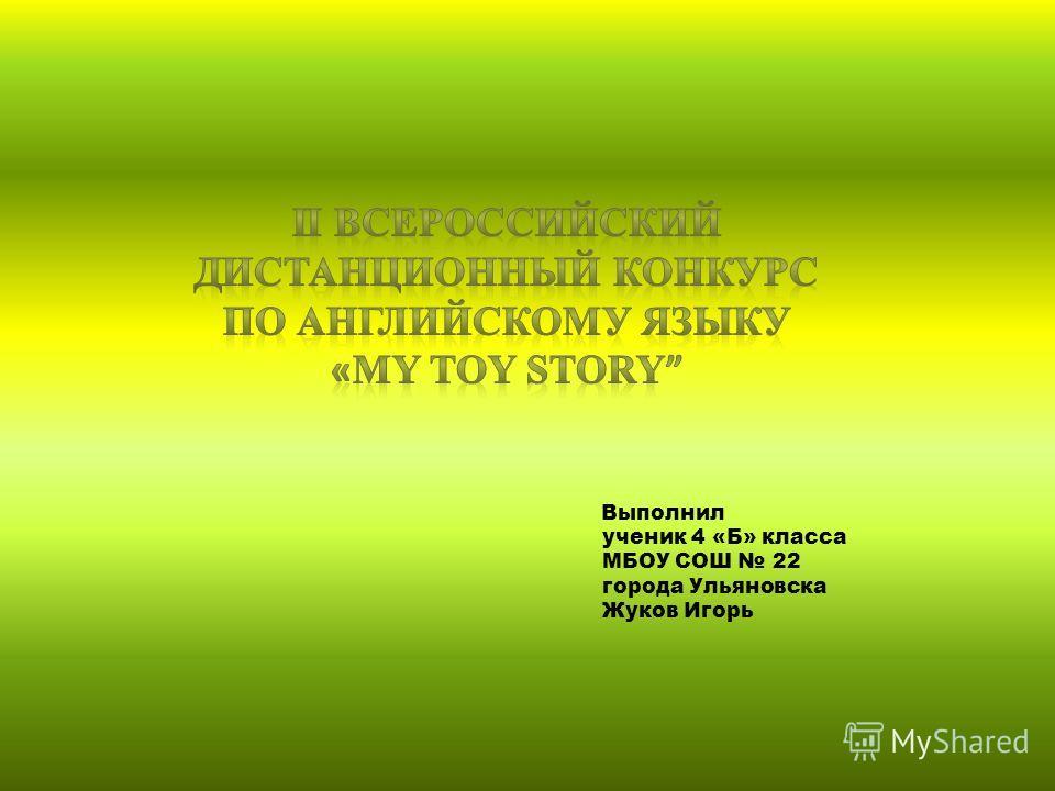 Выполнил ученик 4 «Б» класса МБОУ СОШ 22 города Ульяновска Жуков Игорь