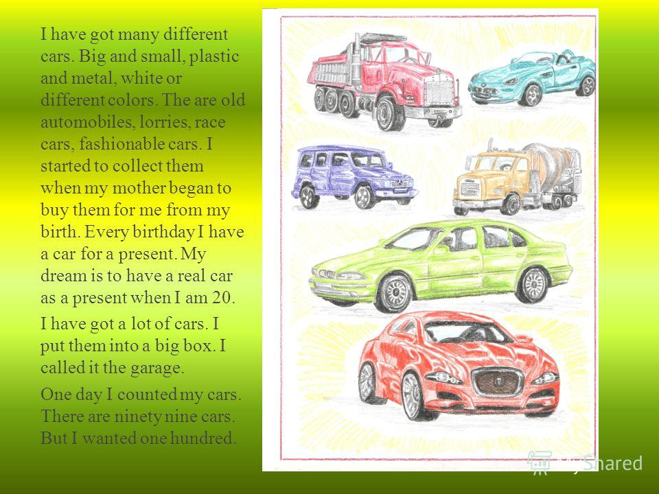 I have got many different cars. Big and small, plastic and metal, white or different colors. The are old automobiles, lorries, race cars, fashionable cars. I started to collect them when my mother began to buy them for me from my birth. Every birthda
