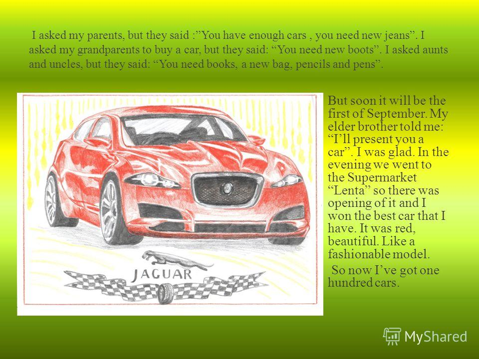 But soon it will be the first of September. My elder brother told me: Ill present you a car. I was glad. In the evening we went to the Supermarket Lenta so there was opening of it and I won the best car that I have. It was red, beautiful. Like a fash