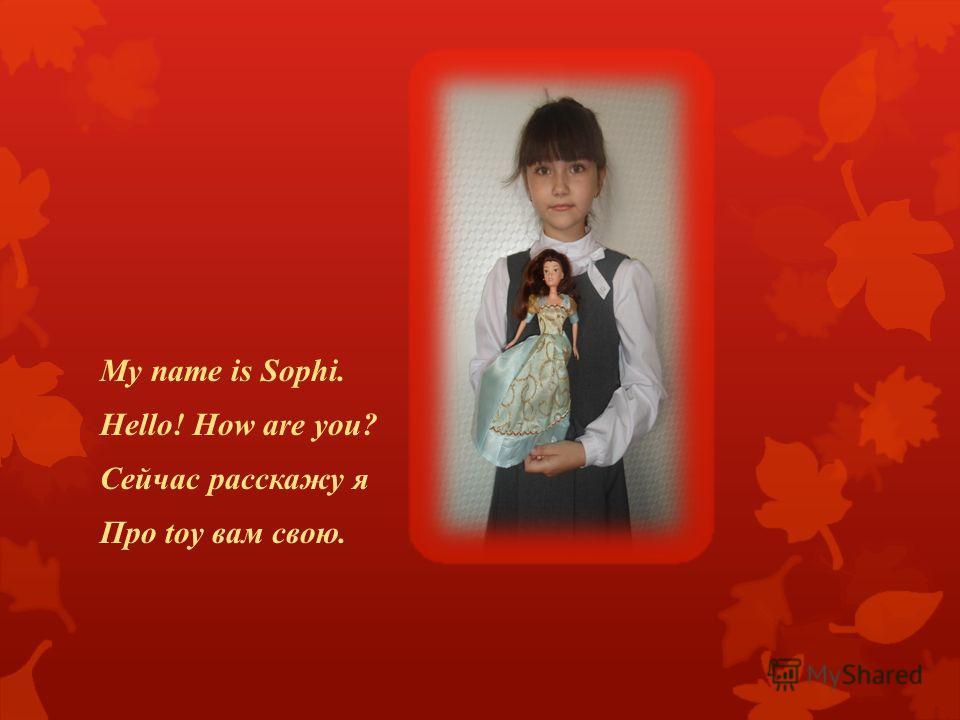 My name is Sophi. Hello! How are you? Сейчас расскажу я Про toy вам свою.