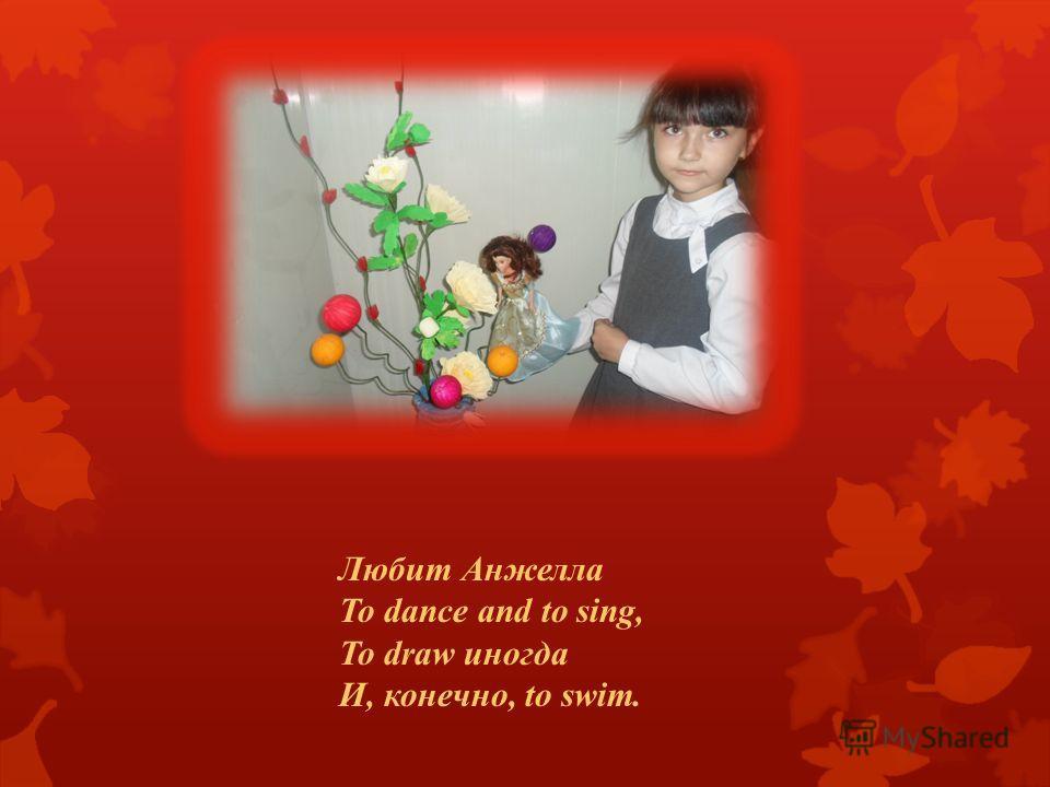 Любит Анжелла To dance and to sing, To draw иногда И, конечно, to swim.