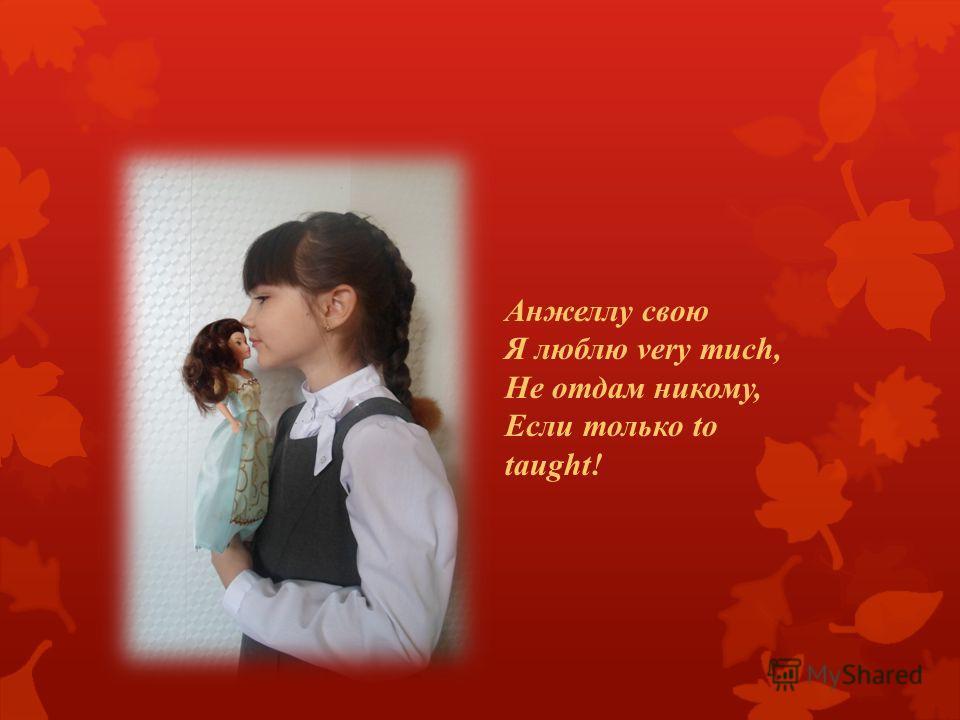 Анжеллу свою Я люблю very much, Не отдам никому, Если только to taught!