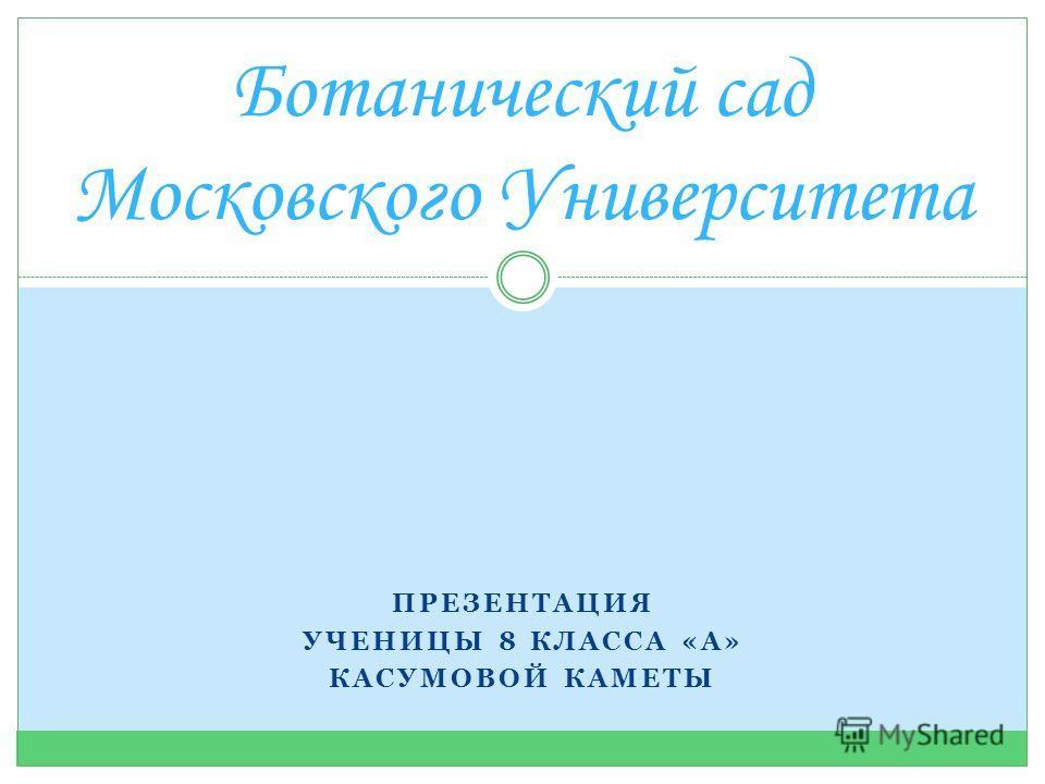 ПРЕЗЕНТАЦИЯ УЧЕНИЦЫ 8 КЛАССА «А» КАСУМОВОЙ КАМЕТЫ Ботанический сад Московского Университета
