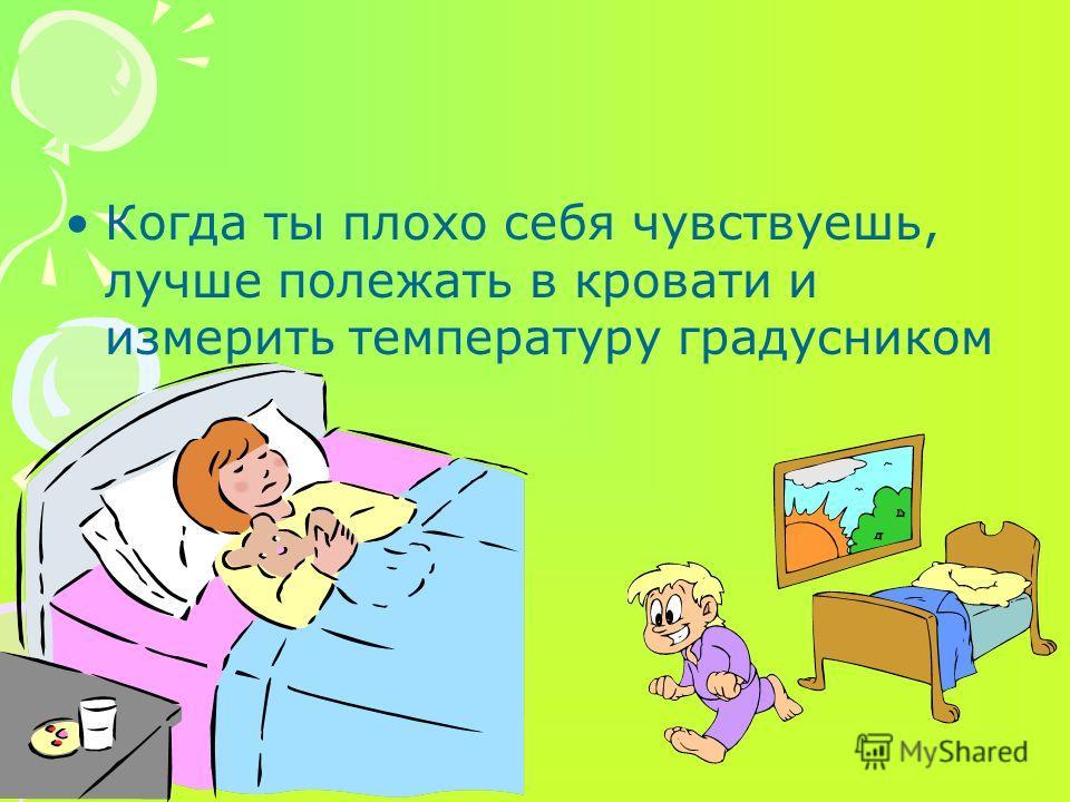 Когда ты плохо себя чувствуешь, лучше полежать в кровати и измерить температуру градусником