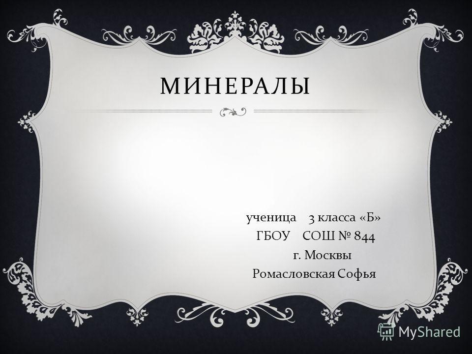 МИНЕРАЛЫ ученица 3 класса « Б » ГБОУ СОШ 844 г. Москвы Ромасловская Софья