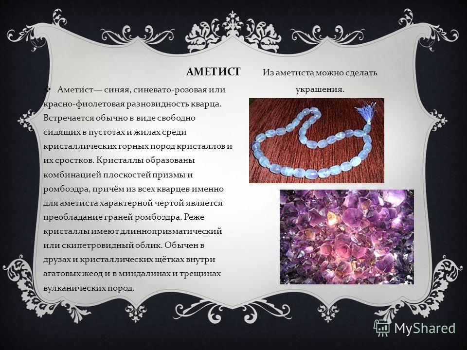 АМЕТИСТ Из аметиста можно сделать украшения. Аметист синяя, синевато - розовая или красно - фиолетовая разновидность кварца. Встречается обычно в виде свободно сидящих в пустотах и жилах среди кристаллических горных пород кристаллов и их сростков. Кр