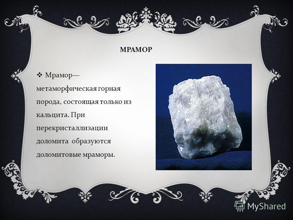 МРАМОР Мрамор метаморфическая горная порода, состоящая только из кальцита. При перекристаллизации доломита образуются доломитовые мраморы.