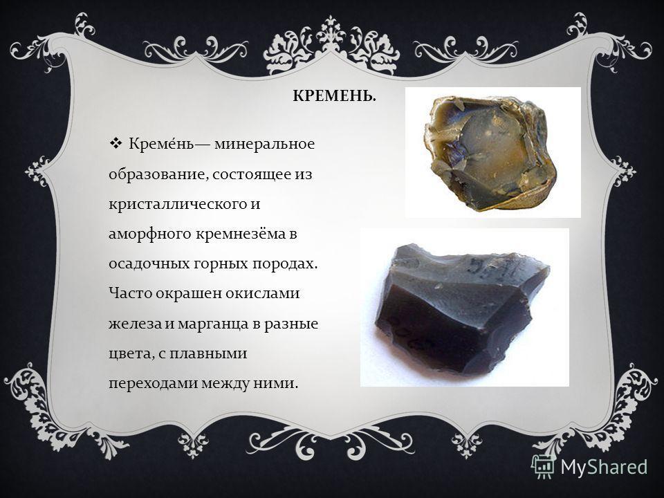 КРЕМЕНЬ. Кремень минеральное образование, состоящее из кристаллического и аморфного кремнезёма в осадочных горных породах. Часто окрашен окислами железа и марганца в разные цвета, с плавными переходами между ними.