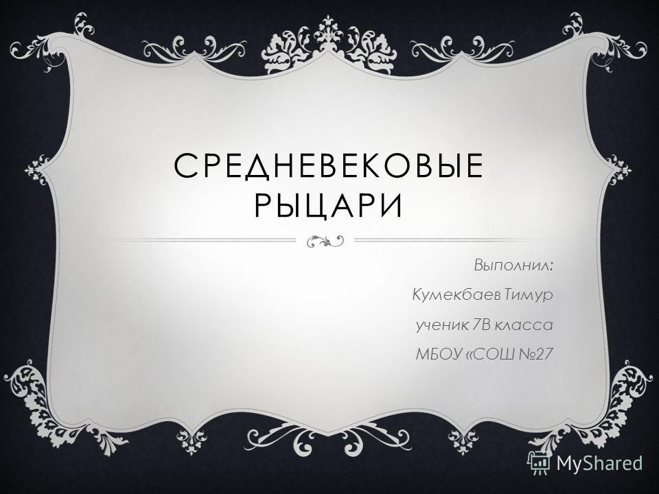 СРЕДНЕВЕКОВЫЕ РЫЦАРИ Выполнил: Кумекбаев Тимур ученик 7В класса МБОУ «СОШ 27