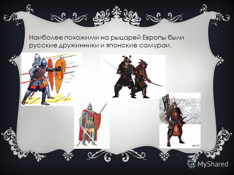 Наиболее похожими на рыцарей Европы были русские дружинники и японские самураи.