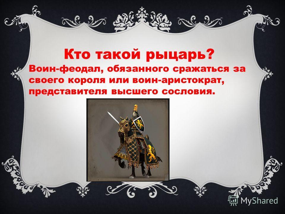 Кто такой рыцарь? Воин-феодал, обязанного сражаться за своего короля или воин-аристократ, представителя высшего сословия.