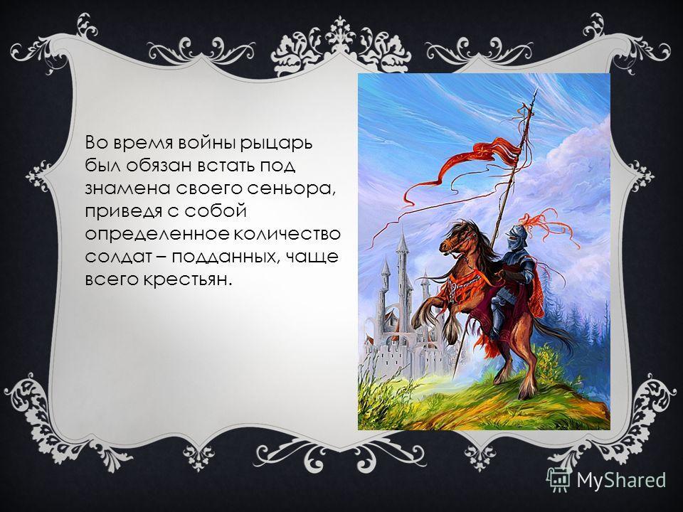 Во время войны рыцарь был обязан встать под знамена своего сеньора, приведя с собой определенное количество солдат – подданных, чаще всего крестьян.