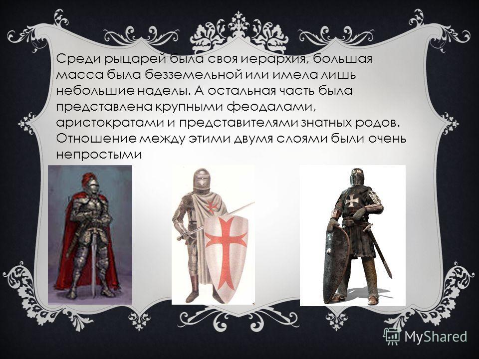 Среди рыцарей была своя иерархия, большая масса была безземельной или имела лишь небольшие наделы. А остальная часть была представлена крупными феодалами, аристократами и представителями знатных родов. Отношение между этими двумя слоями были очень не