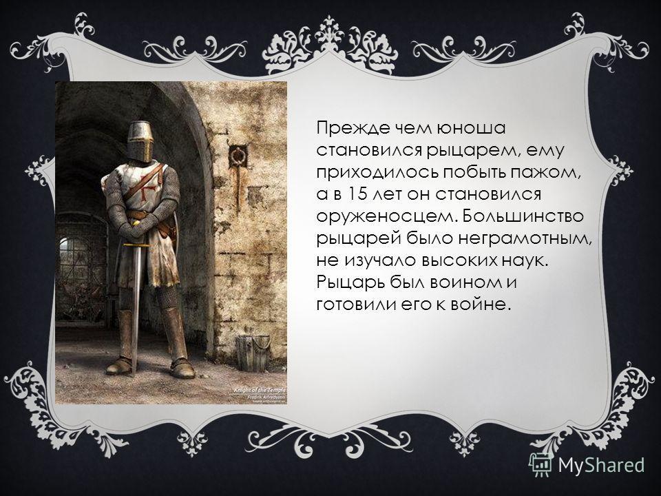 Прежде чем юноша становился рыцарем, ему приходилось побыть пажом, а в 15 лет он становился оруженосцем. Большинство рыцарей было неграмотным, не изучало высоких наук. Рыцарь был воином и готовили его к войне.