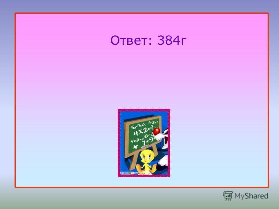 Ответ: 384г