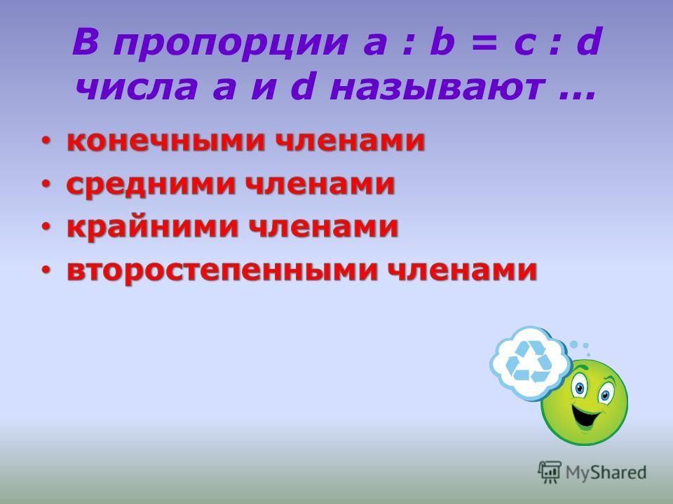В пропорции a : b = c : d числа а и d называют...