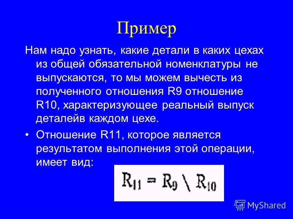 Пример Нам надо узнать, какие детали в каких цехах из общей обязательной номенклатуры не выпускаются, то мы можем вычесть из полученного отношения R9 отношение R10, характеризующее реальный выпуск деталейв каждом цехе. Отношение R11, которое является