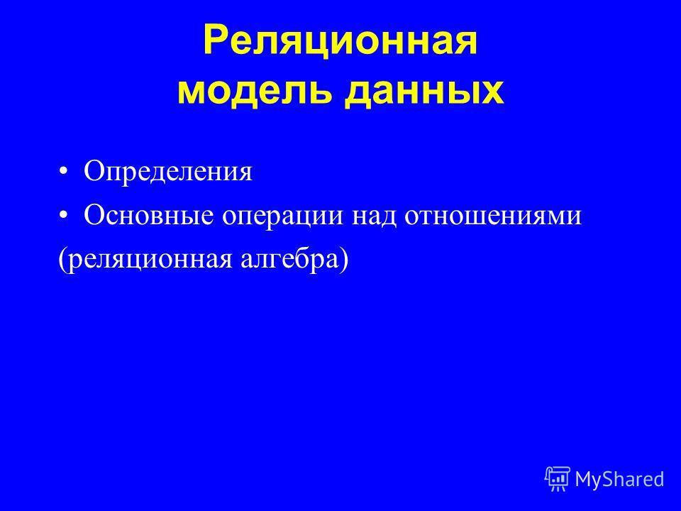 Реляционная модель данных Определения Основные операции над отношениями (реляционная алгебра)