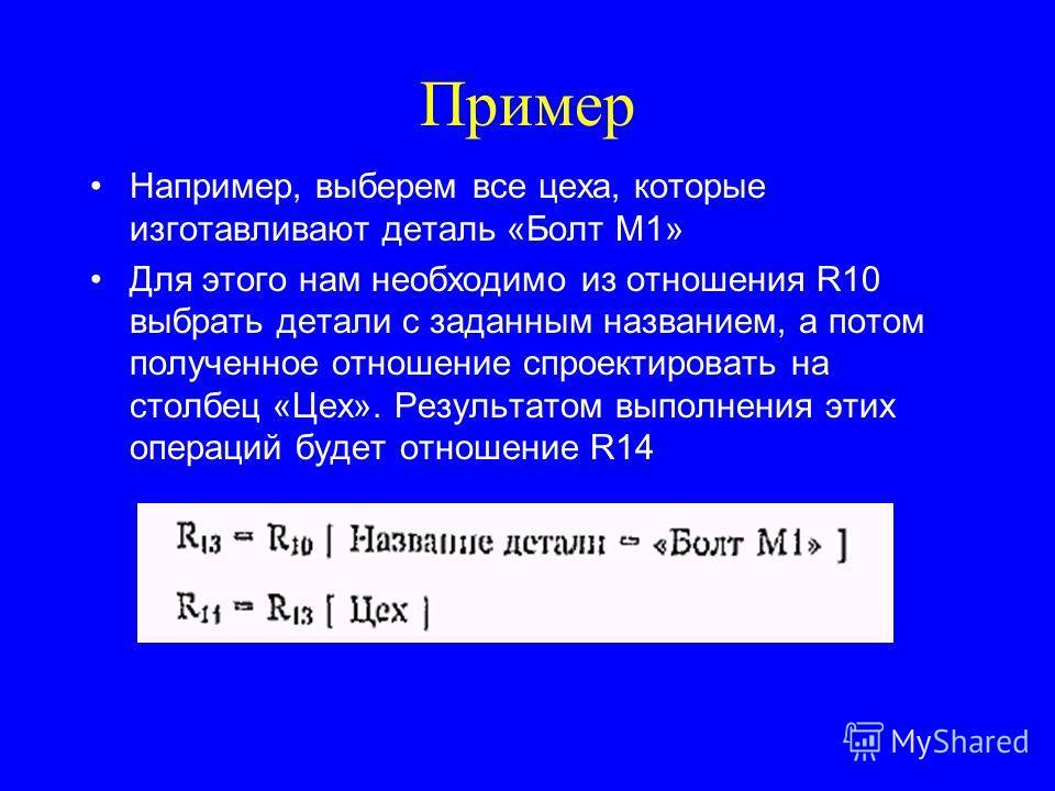 Пример Например, выберем все цеха, которые изготавливают деталь «Болт М1» Для этого нам необходимо из отношения R10 выбрать детали с заданным названием, а потом полученное отношение спроектировать на столбец «Цех». Результатом выполнения этих операци