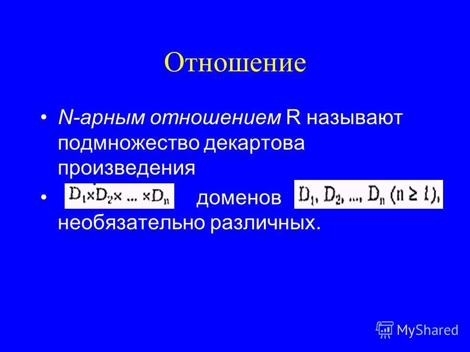 Отношение N-арным отношением R называют подмножество декартова произведения доменов необязательно различных.