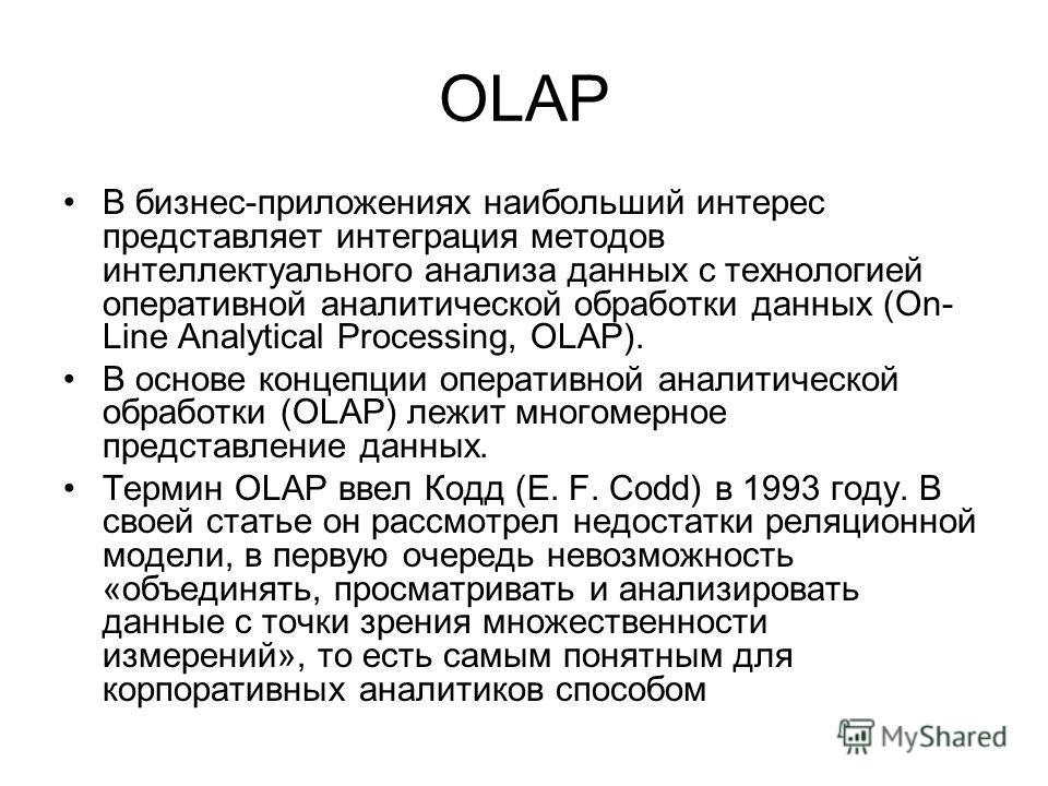 OLAP В бизнес-приложениях наибольший интерес представляет интеграция методов интеллектуального анализа данных с технологией оперативной аналитической обработки данных (On- Line Analytical Processing, OLAP). В основе концепции оперативной аналитическо