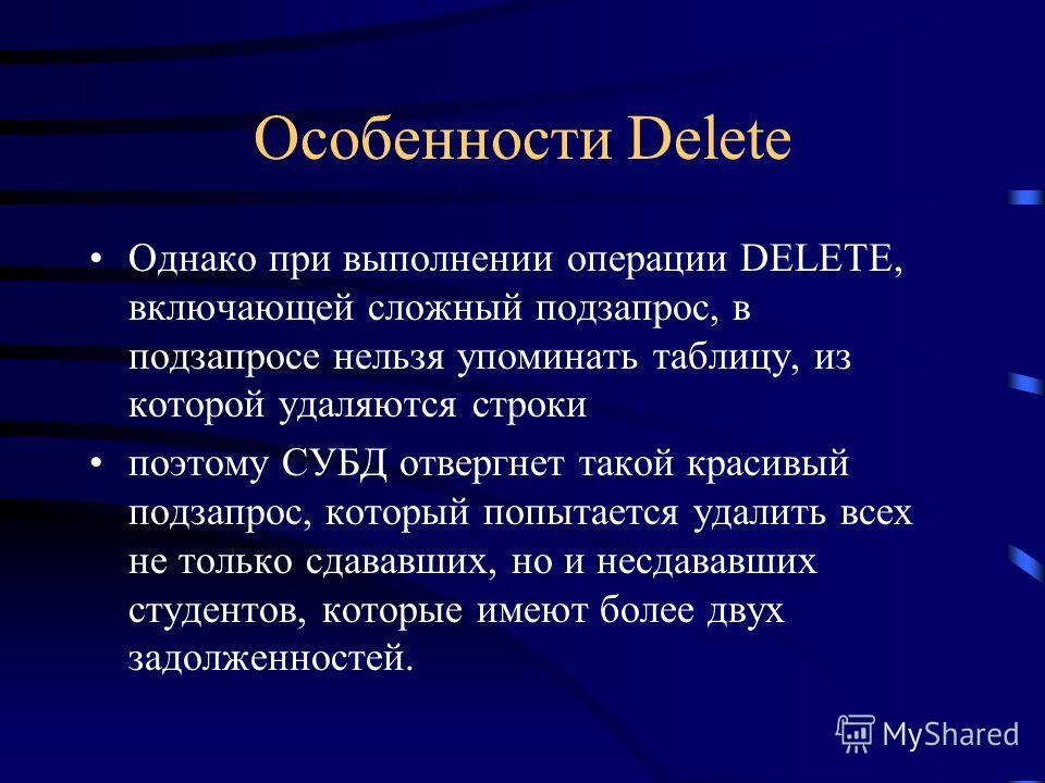 Особенности Delete Однако при выполнении операции DELETE, включающей сложный подзапрос, в подзапросе нельзя упоминать таблицу, из которой удаляются строки поэтому СУБД отвергнет такой красивый подзапрос, который попытается удалить всех не только сдав