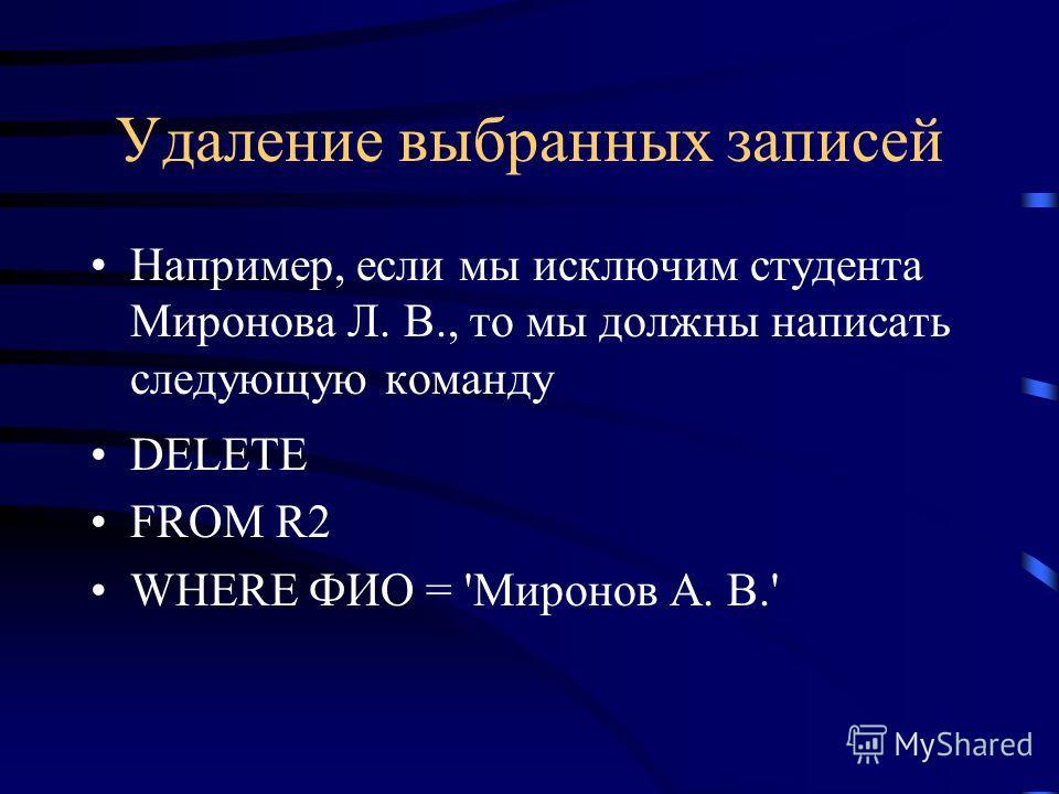 Удаление выбранных записей Например, если мы исключим студента Миронова Л. В., то мы должны написать следующую команду DELETE FROM R2 WHERE ФИО = 'Миронов А. В.'