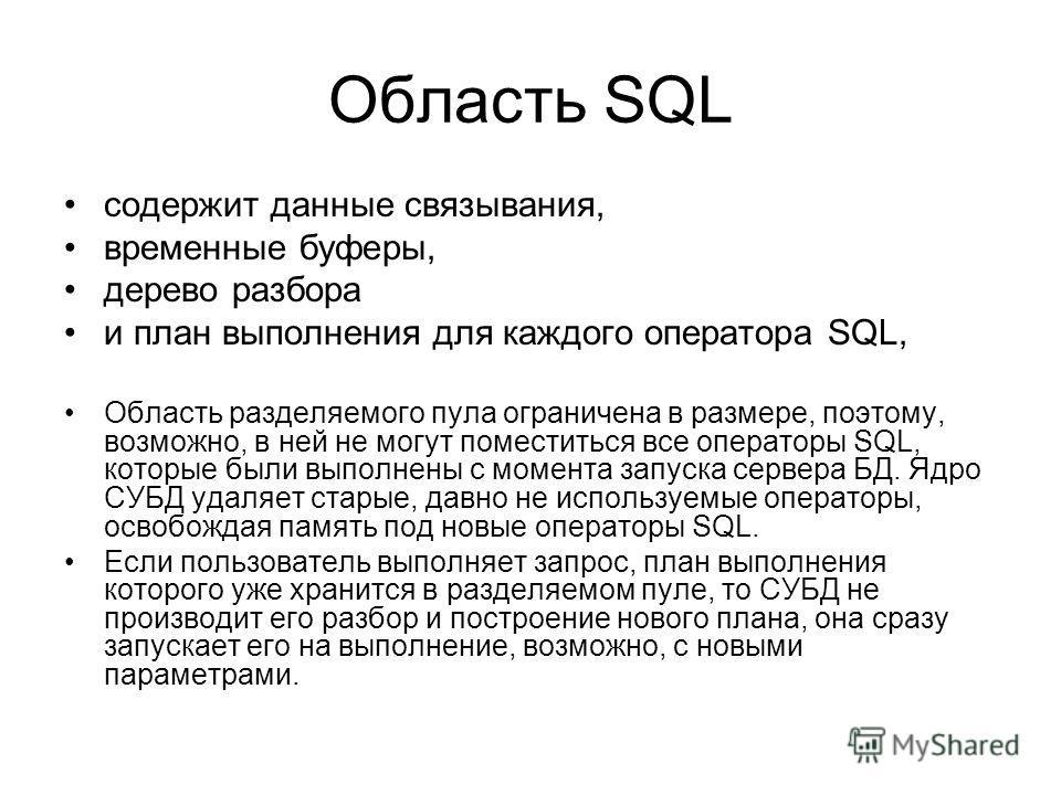 Область SQL содержит данные связывания, временные буферы, дерево разбора и план выполнения для каждого оператора SQL, Область разделяемого пула ограничена в размере, поэтому, возможно, в ней не могут поместиться все операторы SQL, которые были выполн